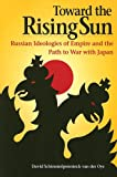 Toward the Rising Sun : Russian Ideologies of Empire and the Path to War with Japan, Schimmelpenninck van der Oye, David, 0875806120