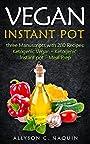 Vegan Instant pot: 280 Recipes in Three Manuscripts: -Ketogenic vegan -Ketogenic Instant Pot -Meal Prep (Allyson C. Naquin Cookbook)