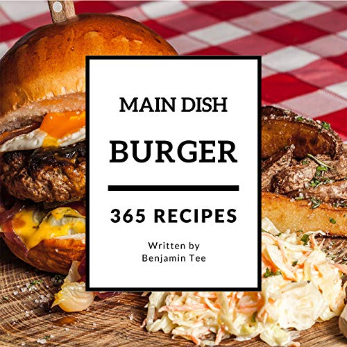 Burger for Main Dish 365: Enjoy 365 Days With Amazing Burger For Main Dish Recipes In Your Own Burger For Main Dish Cookbook! (American Burger Cookbook, Gourmet Burgers Recipe Book) [Book 1] by Benjamin Tee