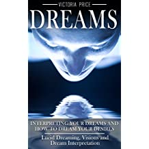 Dreams: Interpreting Your Dreams and How to Dream Your Desires- Lucid Dreaming, Visions and Dream Interpretation (Dreams, Lucid dreaming, Visions,)