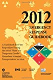 2012 Emergency Response Guidebook: a Guidebook for First Responders During the Initial Phase of a Dangerous Goods/ Hazardous Materials Transportation Incident, U.S. Department of Transportation and Transport Canada, 1484961161