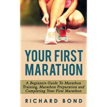 Your First Marathon: A Beginners Guide To Marathon Training, Marathon Preparation and Completing Your First Marathon