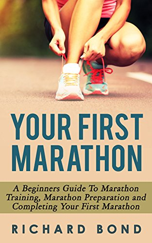 your-first-marathon-a-beginners-guide-to-marathon-training-marathon-preparation-and-completing-your-