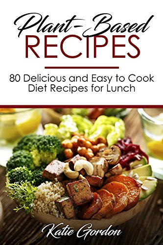 Plant-Based Recipes: 80 Delicious and Easy to Cook Diet Recipes for Lunch by Katie Gordon