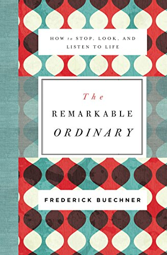 The Remarkable Ordinary: How to Stop, Look, and Listen to Life by [Buechner, Frederick]