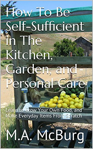 How To Be Self-Sufficient in The Kitchen, Garden, and Personal Care: Learn to Grow Your Own Food, and Make Everyday Items From Scratch