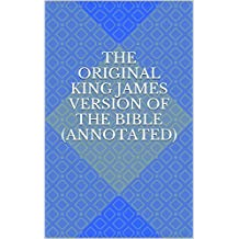 The Original King James Version of the Bible (Annotated)