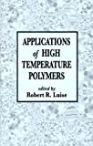 Applications of High Temperature Polymers, Robert R. Luise, 0849376726