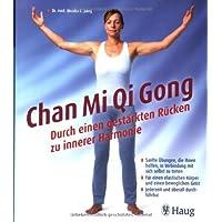 Chan Mi Qi Gong - Durch einen gestärkten Rücken zu innerer Harmonie: Sanfte Übungen, die Ihnen helfen, in Verbindung mit sich selbst zu treten. Für ... Geist. Jederzeit und überall durchführbar