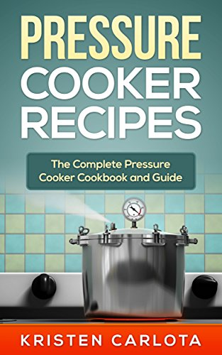 Pressure Cooker Recipes: The Complete Pressure Cooker Cookbook and Guide