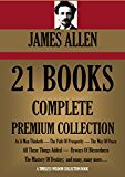 JAMES ALLEN 21 BOOKS: COMPLETE PREMIUM COLLECTION. As A Man Thinketh, The Path Of Prosperity, The Way Of Peace, All These Things Added, Byways Of Blessedness, ... more... (Timeless Wisdom Colleciton Book 249)