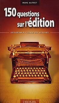 150 questions sur l'édition : Antisèche à l'usage des auteurs par Marc Autret