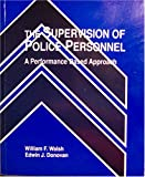 The Supervision of Police Personnel : A Performance Based Approach, Walsh, William F. and Donovan, Edwin J., 0840363117
