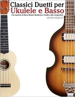 Classici Duetti per Ukulele e Basso: Facile Ukulele! Con musiche di Bach, Mozart, Beethoven, Vivaldi e altri compositori (In notazione standard e tablature)