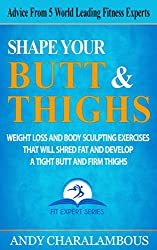 Shape Your Butt And Thighs: Weight Loss & Body Sculpting Exercises That Will Shred Fat & Develop A Tight Butt And Firm Thighs (Fit Expert Series)
