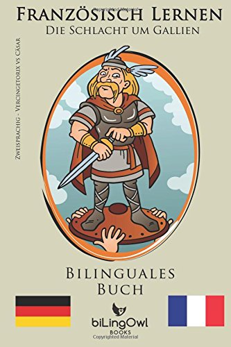 Französisch Lernen - Bilinguales Buch - Die Schlacht um Gallien: Cäsar vs Vercingetorix (Französisch   Deutsch)