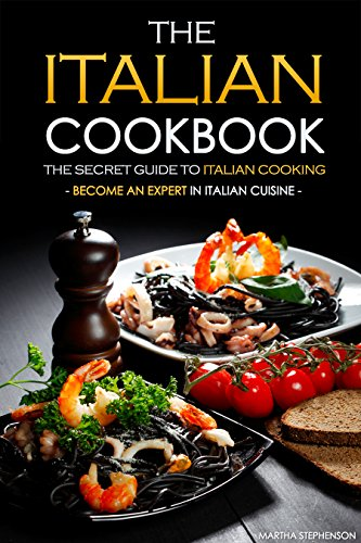 The Italian Cookbook - The Secret Guide to Italian Cooking: Become an Expert in Italian Cuisine -