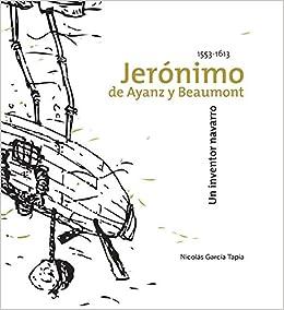 Jerónimo de Ayanz y Beamount, un inventor navarro 1553-1613: Amazon.es: Nicolás García Tapia: Libros