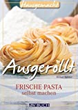 Ausgerollt: Frische Pasta selbst machen (Hausgemacht)