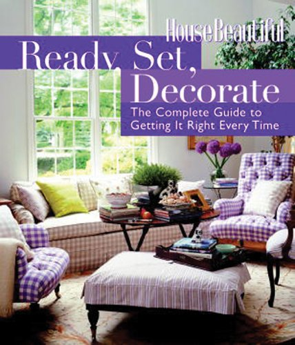 Ready, Set, Decorate: The Complete Guide to Getting It Right Every Time (House Beautiful)