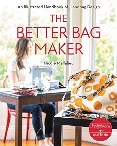 The Better Bag Maker: An Illustrated Handbook of Handbag Design • Techniques, Tips, and Tricks by [Mallalieu, Nicole]