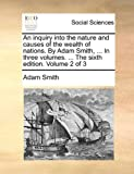 An Inquiry into the Nature and Causes of the Wealth of Nations by Adam Smith, in Three Volumes the Sixth Edition Volume 2 Of, Adam Smith, 1140675966