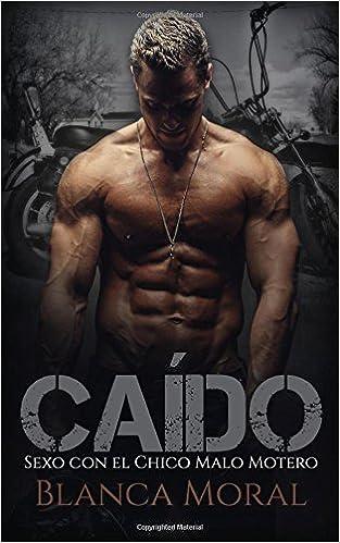 Caído: Sexo con el Chico Malo Motero (Novela de Romance y Erótica) (Spanish Edition): Blanca Moral: 9781976086786: Amazon.com: Books