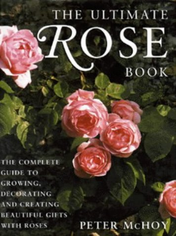 The Ultimate Rose Book: The Complete Guide to Growing, Decorating and Creating Beautiful Gifts with Roses