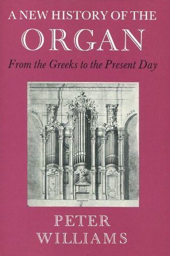 A New History of the Organ from the Greeks to the Present Day, Peter F Williams