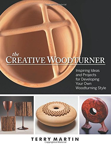 Creative Woodturner: Inspiring Ideas and Projects for Developing Your Own Woodturning Style por Terry Martin