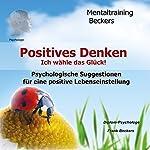 Positives Denken: Ich wähle mein Glück! Psychologische Suggestionen für eine positive Lebenseinstellung | Frank Beckers