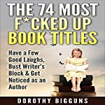 The 74 Most F--ked Up Book Titles: Have a Few Good Laughs, Bust Writer's Block & Get Noticed as an Author | Dorothy Bigguns