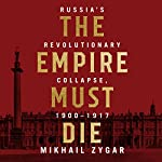 The Empire Must Die: Russia's Revolutionary Collapse, 1900 - 1917   Mikhail Zygar
