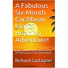 A Fabulous Six-Month Caribbean Island-Hopping Adventure!: Explored over forty islands from the Bahamas to the Grenadines (The Road Trip Series Book 3)