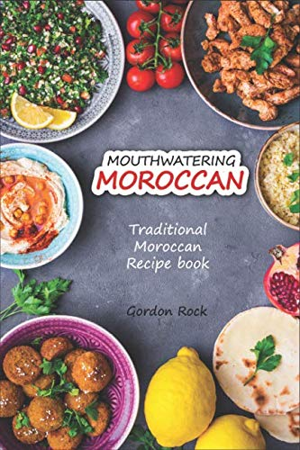 Mouthwatering Moroccan: Traditional Moroccan Recipe Book by Gordon Rock