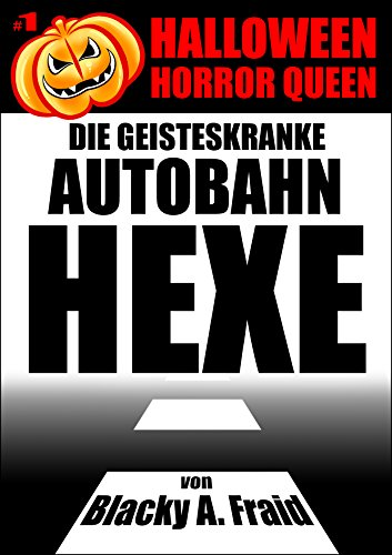 Halloween Horror Queen 1 - Die geisteskranke Autobahn-Hexe: von Blacky A. Fraid (German Edition)