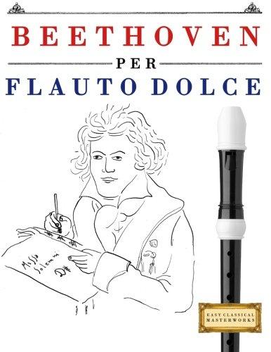 Beethoven Per Flauto Dolce: 10 Pezzi Facili Per Flauto Dolce Libro Per Principianti Copertina flessibile – 4 ott 2017 Easy Classical Masterworks Createspace Independent Pub 1976207290 Music