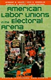 img - for American Labor Unions in the Electoral Arena (People, Passions, and Power: Social Movements, Interest Organizations, and the P) book / textbook / text book