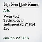 Wearable Technology: Indispensable? Not Yet   Nick Bilton