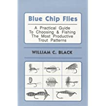 Blue Chip Flies; A Practical Guide to Choosing and fishing the Most Productive Trout Patterns