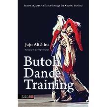 Butoh Dance Training: Secrets of Japanese Dance through the Alishina Method