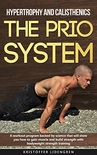 Hypertrophy and calisthenics THE PRIO SYSTEM: A workout program backed by science that will show you how to gain muscle and build strength with bodyweight strength training. por Kristoffer Lidengren