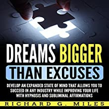 Dreams Bigger than Excuses: Develop an Expanded State of Mind that Allows You to Succeed in Any Industry While Improving Your Life with Hypnosis and Subliminal Affirmations Audiobook by Richard G. Miles Narrated by Infinity Productions