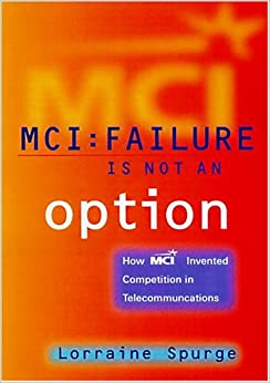 MCI:Failure Is Not an Option, How MCI Invented Competition in Telecommunications