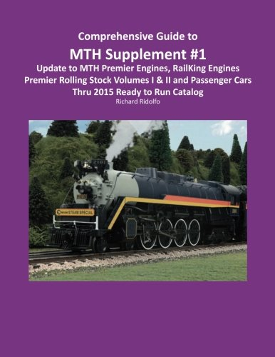 Comprehensive Guide to MTH: Supplement #1: Update to MTH Premier Engines, Rail King Engines, Premier Rolling Stock Volumes I & II and Passenger Cars Through 2015 Read to Run Catalog (Trains Premier Mth)