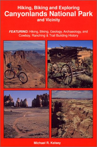 Hiking, Biking & Exploring Canyonlands National Park and Vicinity: Featuring : Hiking, Biking, Geology, Archaeology, and Cowboy, Ranching & Trail Bu
