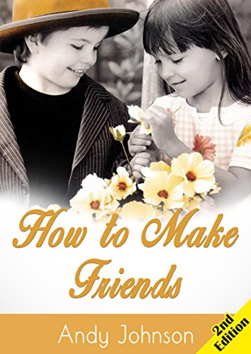 Relationships: How to Make Friends - 2nd Edition: 10 Most Simple Steps to Make Friends for Life - and How to Retain them!