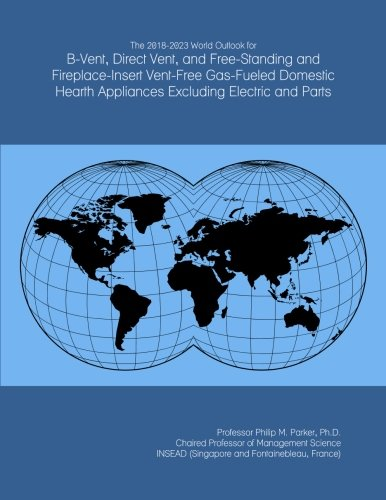 Hearth Vent - The 2018-2023 World Outlook for B-Vent, Direct Vent, and Free-Standing and Fireplace-Insert Vent-Free Gas-Fueled Domestic Hearth Appliances Excluding Electric and Parts