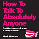 How to Talk to Absolutely Anyone: Confident Communication in Every Situation Audiobook by Mark Rhodes Narrated by Ben Elliot