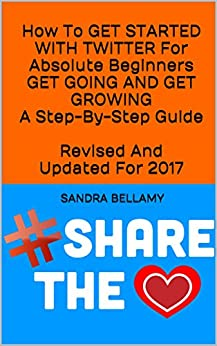 How To GET STARTED WITH TWITTER For Absolute Beginners GET GOING AND GET GROWING A Step-By-Step Guide  Revised And Updated For 2017 by [Bellamy, Sandra]